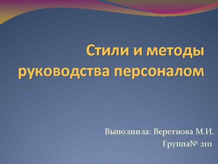 Стили и методы руководства персоналом Выполнила: Веретнова М. И. Группа№ 2111