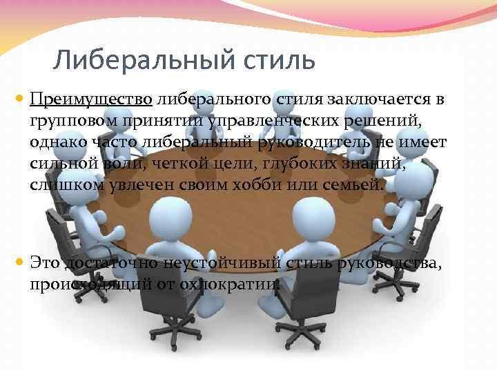 Либеральный стиль Преимущество либерального стиля заключается в групповом принятии управленческих решений, однако часто либеральный