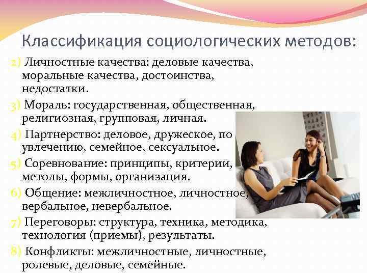 Классификация социологических методов: 2) Личностные качества: деловые качества, моральные качества, достоинства, недостатки. 3) Мораль: