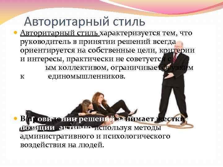Авторитарный стиль характеризуется тем, что руководитель в принятии решений всегда ориентируется на собственные цели,