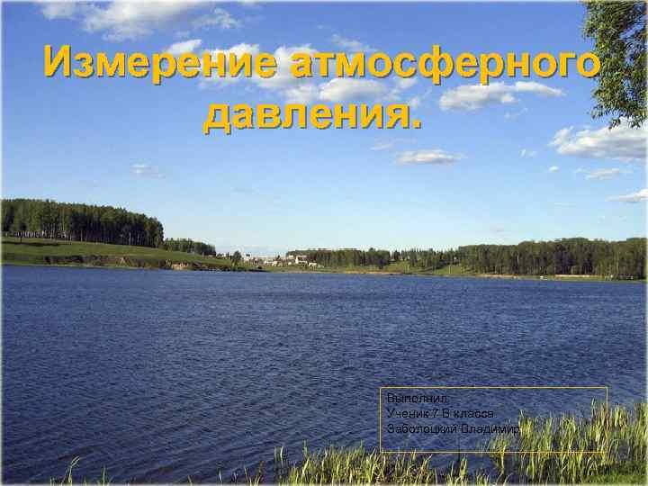 Измерение атмосферного давления. Выполнил: Ученик 7 В класса Заболоцкий Владимир 1