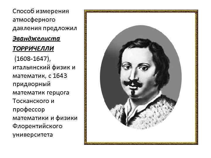 Способ измерения атмосферного давления предложил Эванджелиста ТОРРИЧЕЛЛИ (1608 -1647), итальянский физик и математик, с