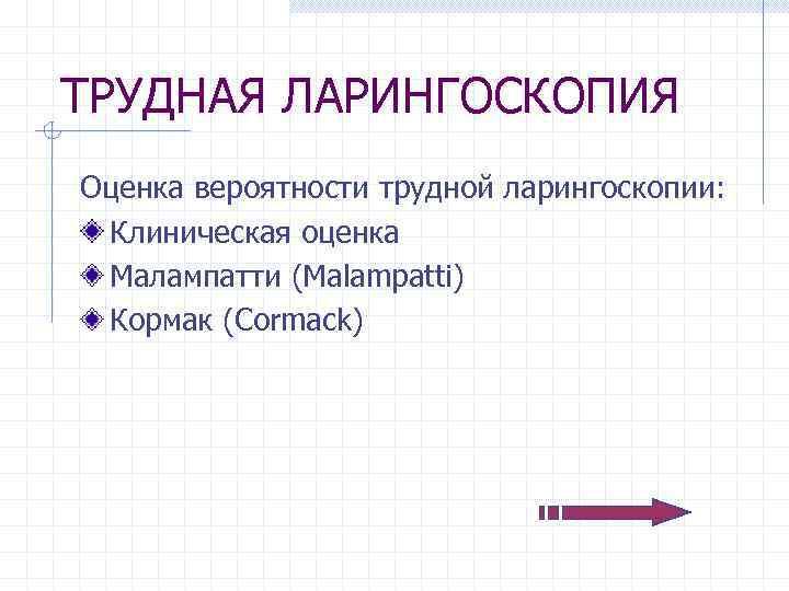 ТРУДНАЯ ЛАРИНГОСКОПИЯ Оценка вероятности трудной ларингоскопии: Клиническая оценка Малампатти (Malampatti) Кормак (Cormack)
