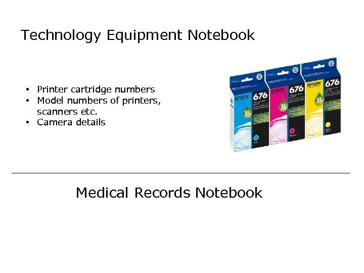 Technology Equipment Notebook • Printer cartridge numbers • Model numbers of printers, scanners etc.