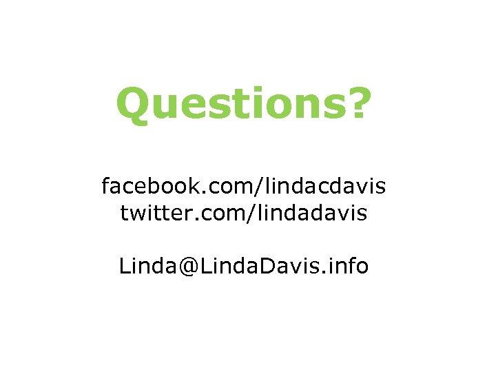 Questions? facebook. com/lindacdavis twitter. com/lindadavis Linda@Linda. Davis. info