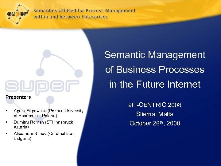 Semantic Management of Business Processes in the Future Internet Presenters • • • Agata