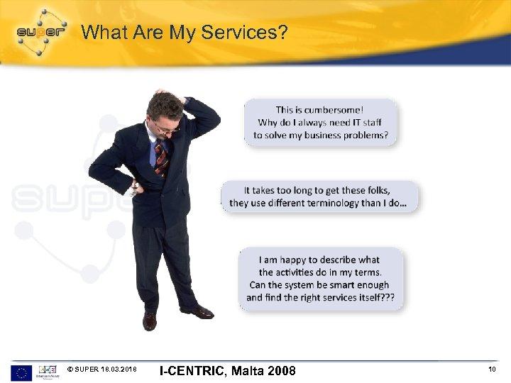 What Are My Services? © SUPER 18. 03. 2018 I-CENTRIC, Malta 2008 10