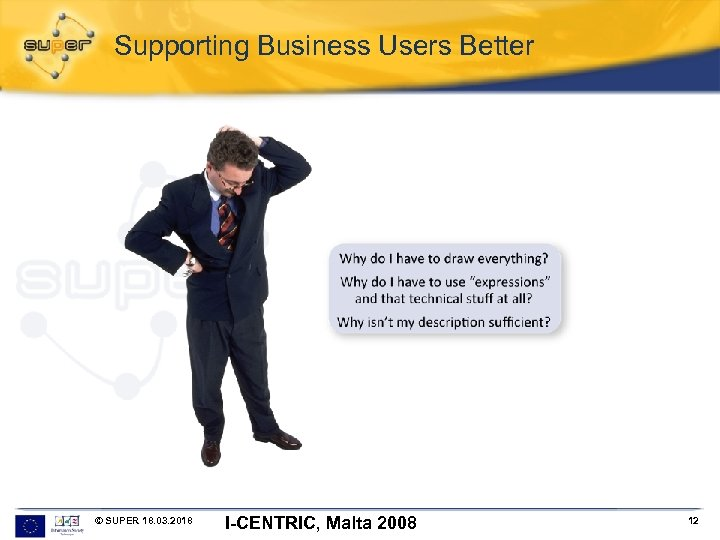 Supporting Business Users Better © SUPER 18. 03. 2018 I-CENTRIC, Malta 2008 12