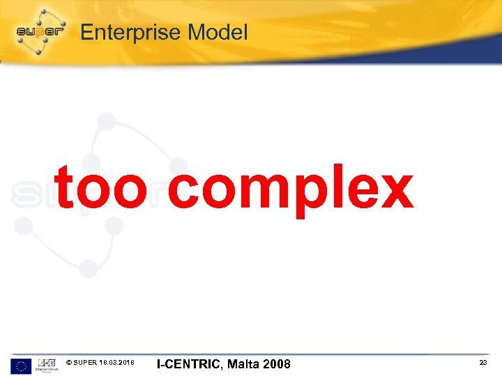 Enterprise Model too complex © SUPER 18. 03. 2018 I-CENTRIC, Malta 2008 23