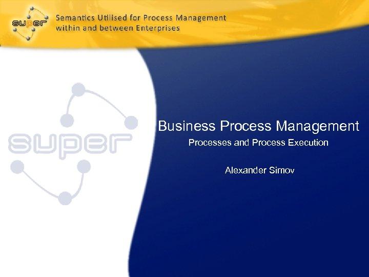 Business Process Management Processes and Process Execution Alexander Simov