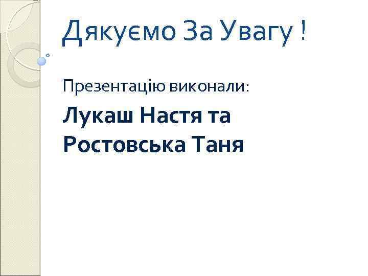 Дякуємо За Увагу ! Презентацію виконали: Лукаш Настя та Ростовська Таня