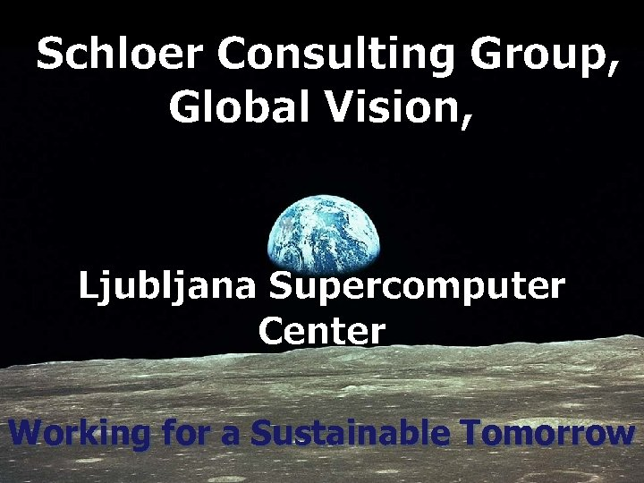 Schloer Consulting Group, Global Vision, Ljubljana Supercomputer Center Working for a Sustainable Tomorrow