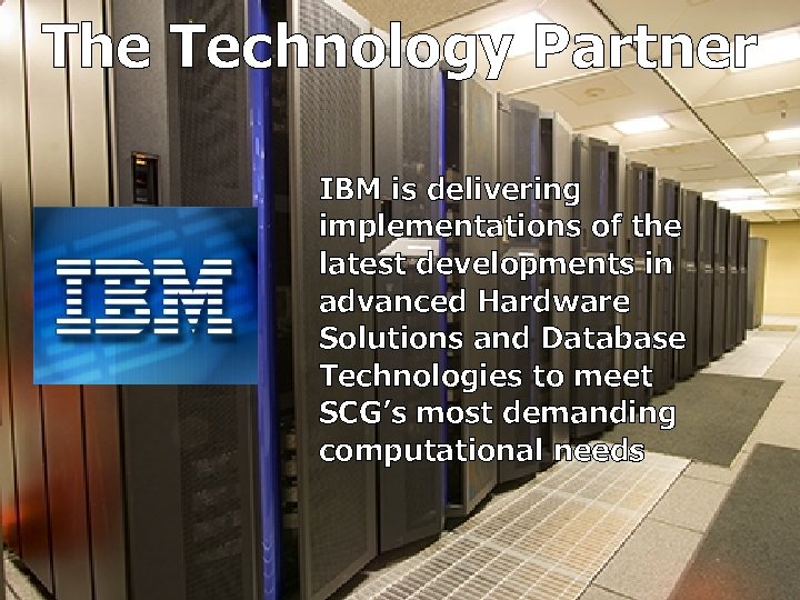 The Technology Partner IBM is delivering implementations of the latest developments in advanced Hardware