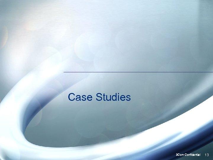 Case Studies 3 Com Confidential 13