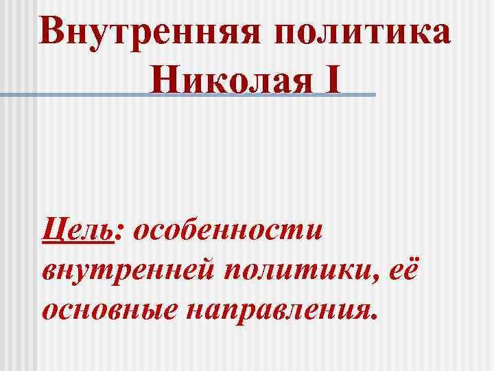 Внутренняя политика Николая I Цель: особенности внутренней политики, её основные направления.
