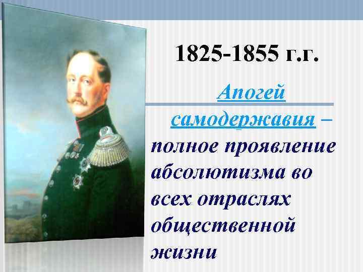 1825 -1855 г. г. Апогей самодержавия – полное проявление абсолютизма во всех отраслях общественной