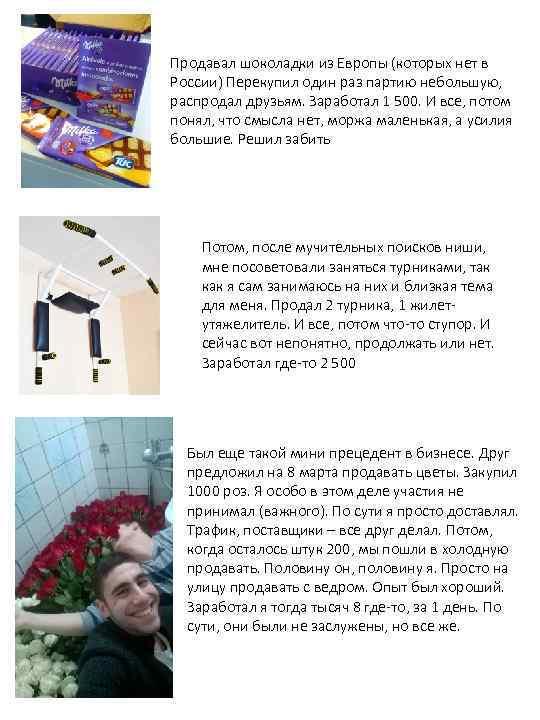 Продавал шоколадки из Европы (которых нет в России) Перекупил один раз партию небольшую, распродал