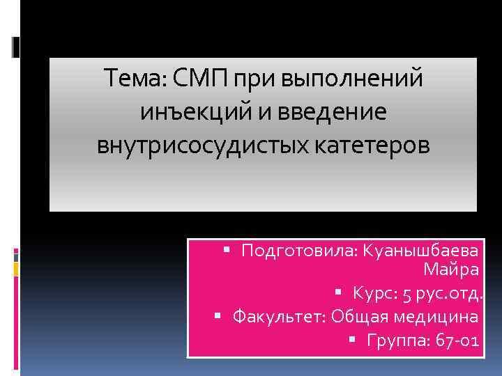 Тема: СМП при выполнений инъекций и введение внутрисосудистых катетеров Подготовила: Куанышбаева Майра Курс: 5