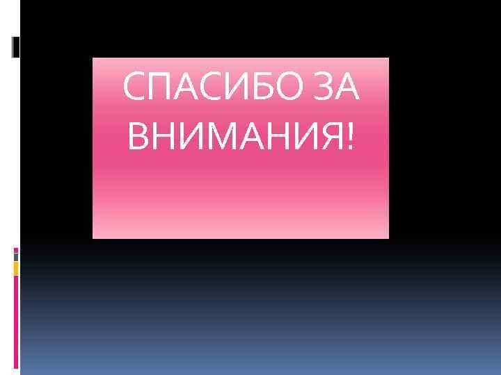 СПАСИБО ЗА ВНИМАНИЯ!