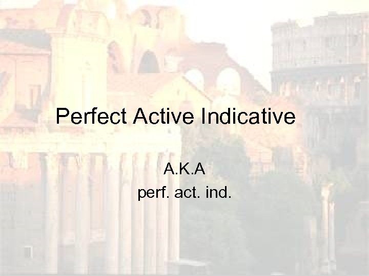 Perfect Active Indicative A. K. A perf. act. ind.