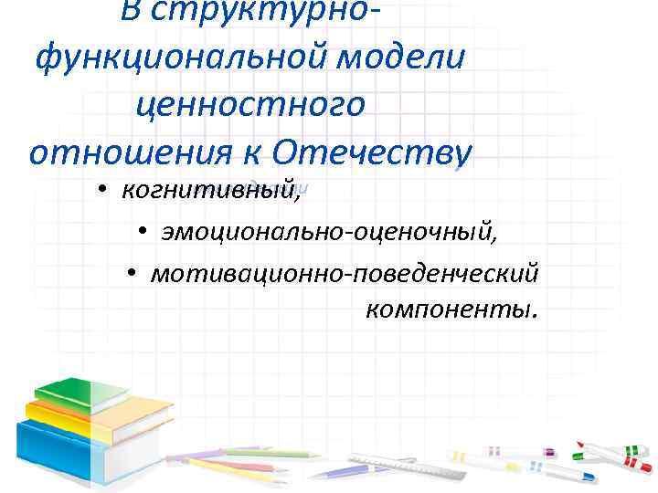 В структурнофункциональной модели ценностного отношения к Отечеству мы выделили • когнитивный, • эмоционально-оценочный, •