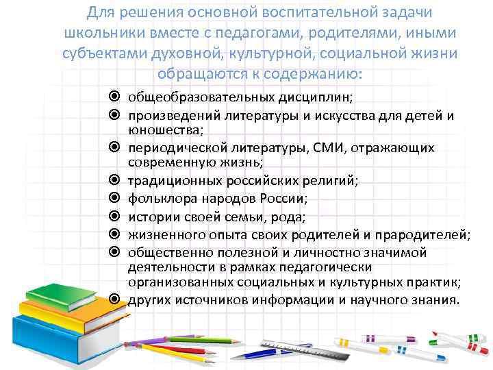 Для решения основной воспитательной задачи школьники вместе с педагогами, родителями, иными субъектами духовной, культурной,