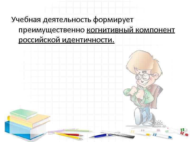 Учебная деятельность формирует преимущественно когнитивный компонент российской идентичности.