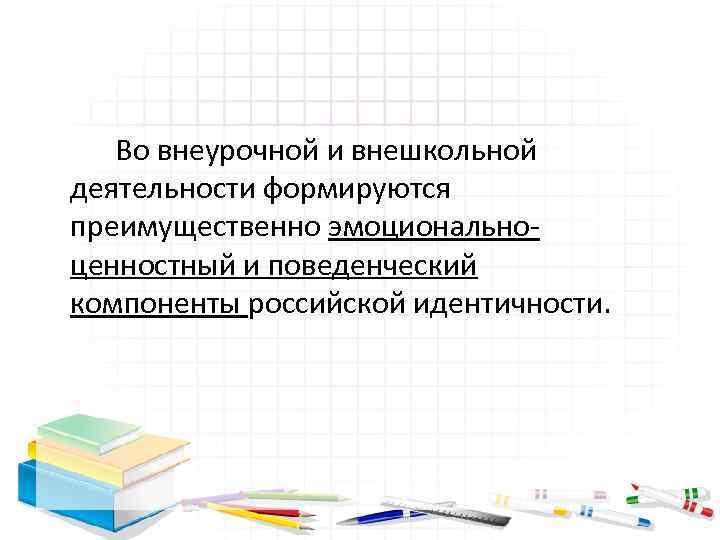 Во внеурочной и внешкольной деятельности формируются преимущественно эмоционально ценностный и поведенческий компоненты российской идентичности.
