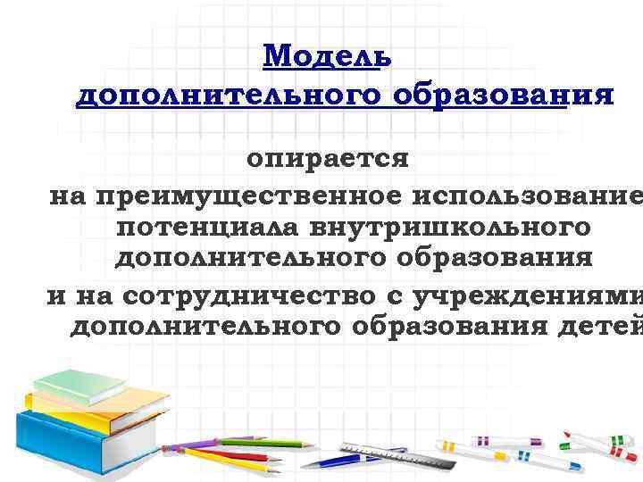 Модель дополнительного образования опирается на преимущественное использование потенциала внутришкольного дополнительного образования и на сотрудничество