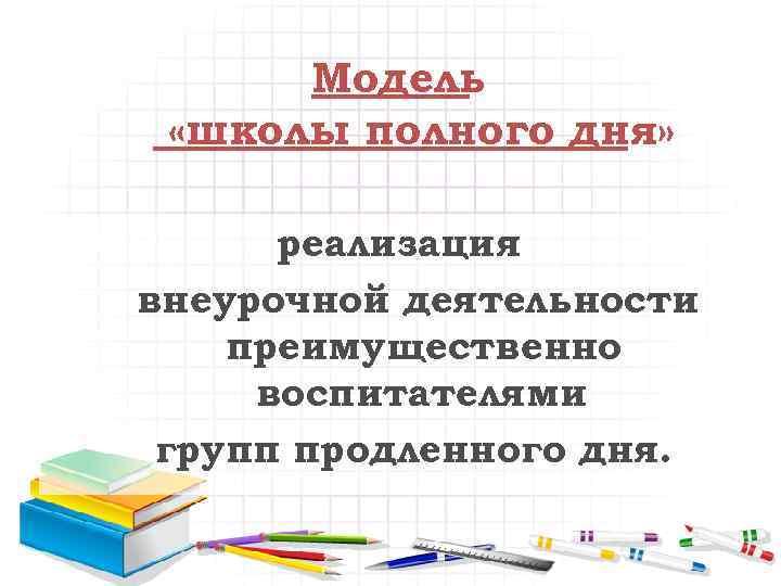 Модель «школы полного дня» реализация внеурочной деятельности преимущественно воспитателями групп продленного дня.
