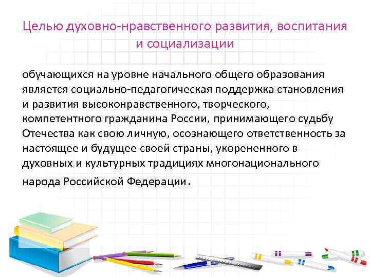 Целью духовно нравственного развития, воспитания и социализации обучающихся на уровне начального общего образования является