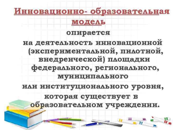 Инновационно- образовательная модель опирается на деятельность инновационной (экспериментальной, пилотной, внедренческой) площадки федерального, регионального, муниципального