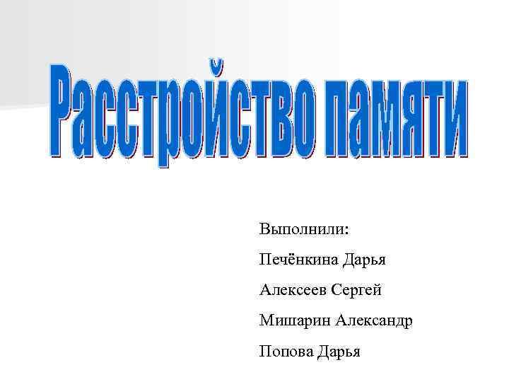 Выполнили: Печёнкина Дарья Алексеев Сергей Мишарин Александр Попова Дарья