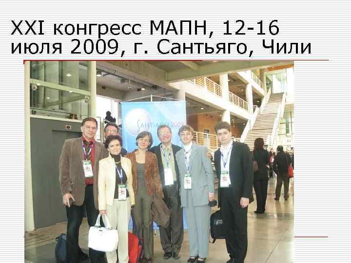 XXI конгресс МАПН, 12 -16 июля 2009, г. Сантьяго, Чили