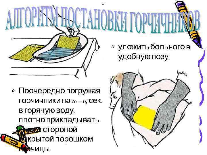 • уложить больного в удобную позу. • Поочередно погружая горчичники на 10 –
