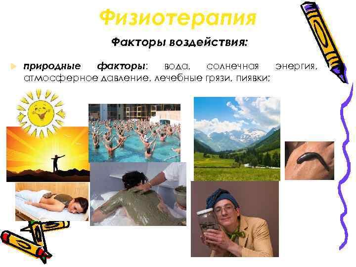 Физиотерапия Факторы воздействия: природные факторы: вода, солнечная энергия, атмосферное давление, лечебные грязи, пиявки;