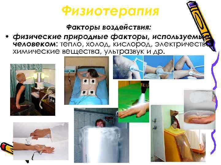 Физиотерапия Факторы воздействия: • физические природные факторы, используемые человеком: тепло, холод, кислород, электричество, химические