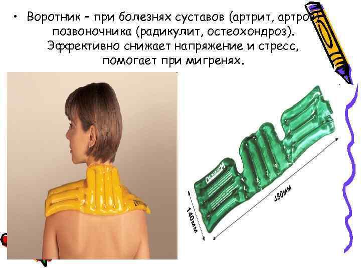 • Воротник – при болезнях суставов (артрит, артроз) позвоночника (радикулит, остеохондроз). Эффективно снижает