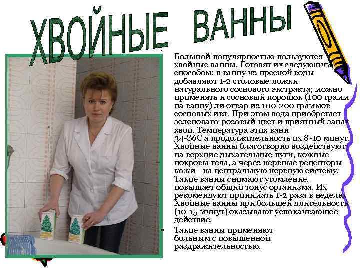 • • Большой популярностью пользуются хвойные ванны. Готовят их следующим способом: в ванну
