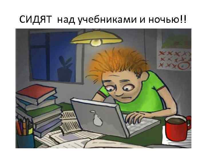 СИДЯТ над учебниками и ночью!!