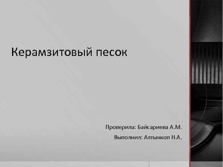 Керамзитовый песок Проверила: Байсариева А. М. Выполнил: Алтынкоп Н. А.