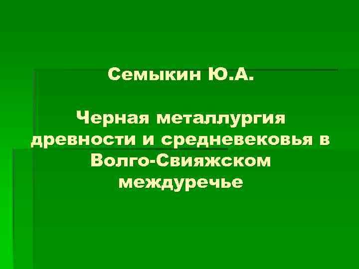 Семыкин Ю. А. Черная металлургия древности и средневековья в Волго-Свияжском междуречье