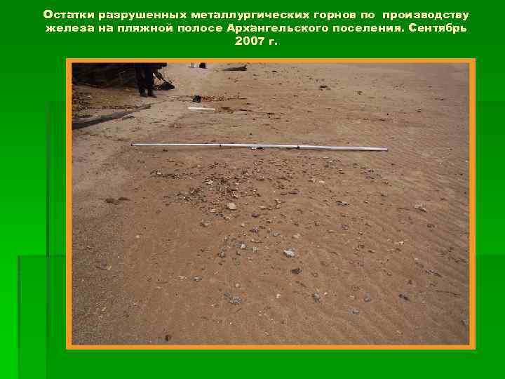 Остатки разрушенных металлургических горнов по производству железа на пляжной полосе Архангельского поселения. Сентябрь 2007