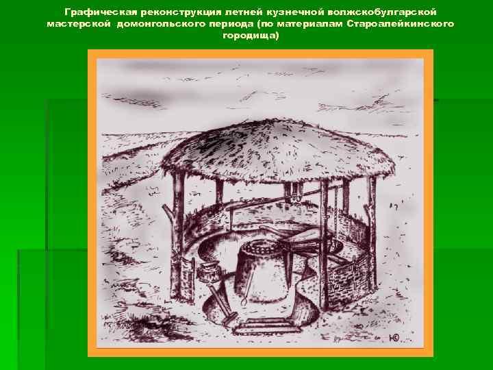 Графическая реконструкция летней кузнечной волжскобулгарской мастерской домонгольского периода (по материалам Староалейкинского городища)