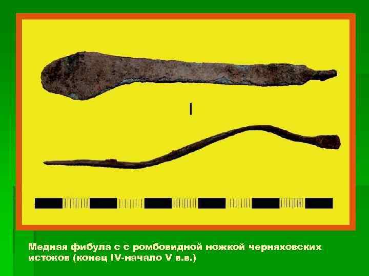 Медная фибула с с ромбовидной ножкой черняховских истоков (конец IV-начало V в. в. )