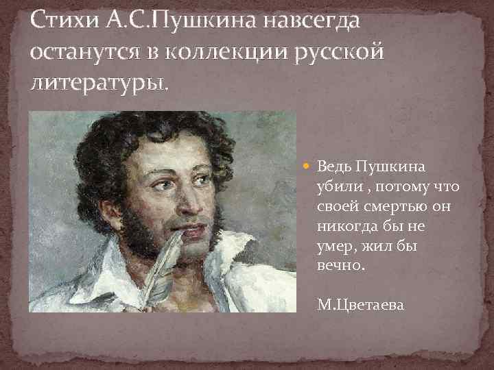 Стихи А. С. Пушкина навсегда останутся в коллекции русской литературы. Ведь Пушкина убили ,