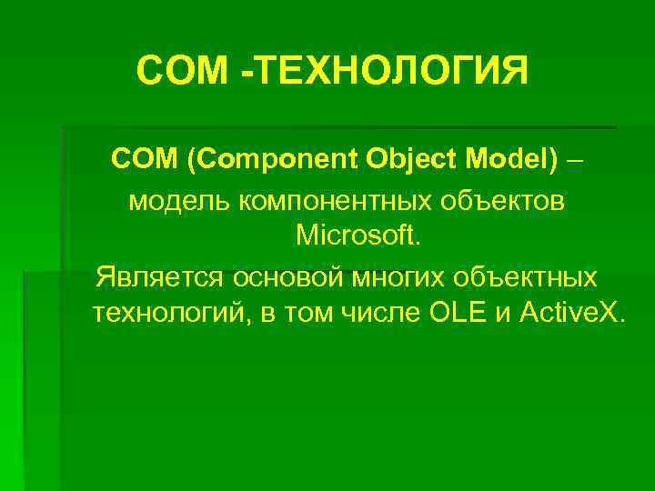 СОМ -ТЕХНОЛОГИЯ COM (Component Object Model) – Model) модель компонентных объектов Microsoft. Является основой