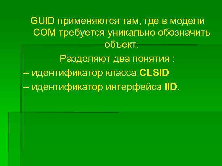 GUID применяются там, где в модели COM требуется уникально обозначить объект. Разделяют два понятия