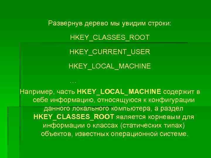 Развернув дерево мы увидим строки: HKEY_CLASSES_ROOT HKEY_CURRENT_USER HKEY_LOCAL_MACHINE … Например, часть HKEY_LOCAL_MACHINE содержит в