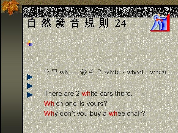 自 然 發 音 規 則 24 字母 wh - 發音 ? white、wheel、wheat There